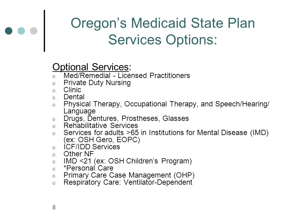 8 Oregon's Medicaid State Plan Services Options: Optional Services: o Med/Remedial - Licensed Practitioners o Private Duty Nursing o Clinic o Dental o