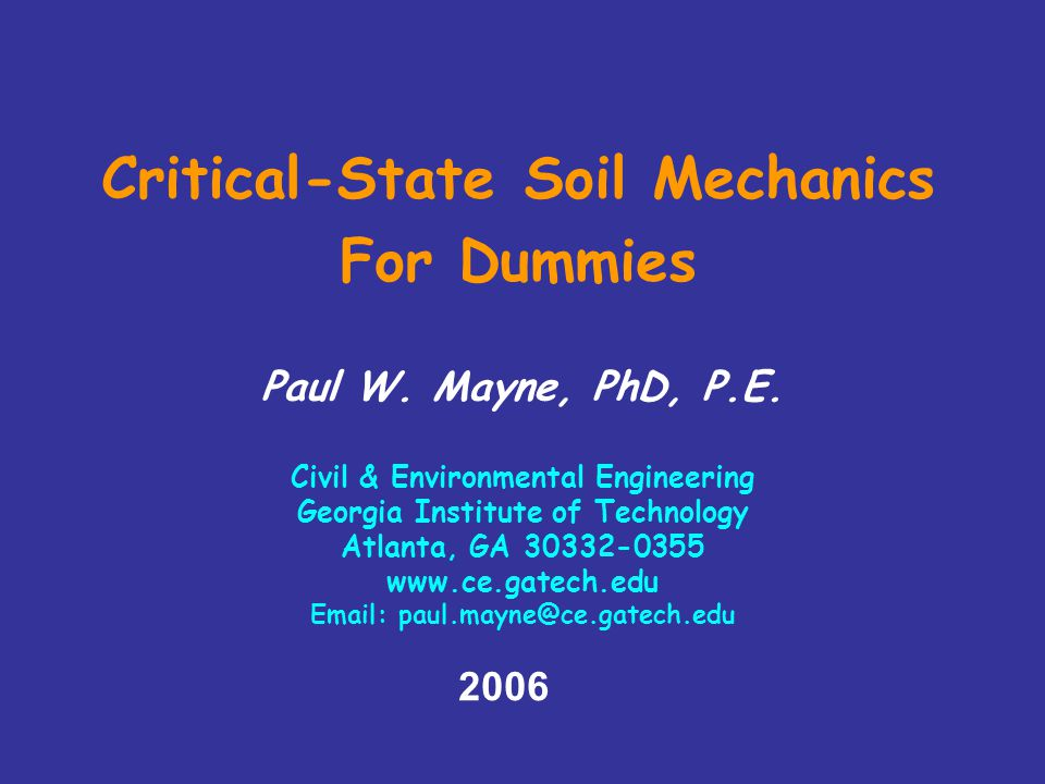 2006 Critical-State Soil Mechanics For Dummies Paul W. Mayne, PhD, P.E. Civil & Environmental Engineering Georgia Institute of Technology Atlanta, GA