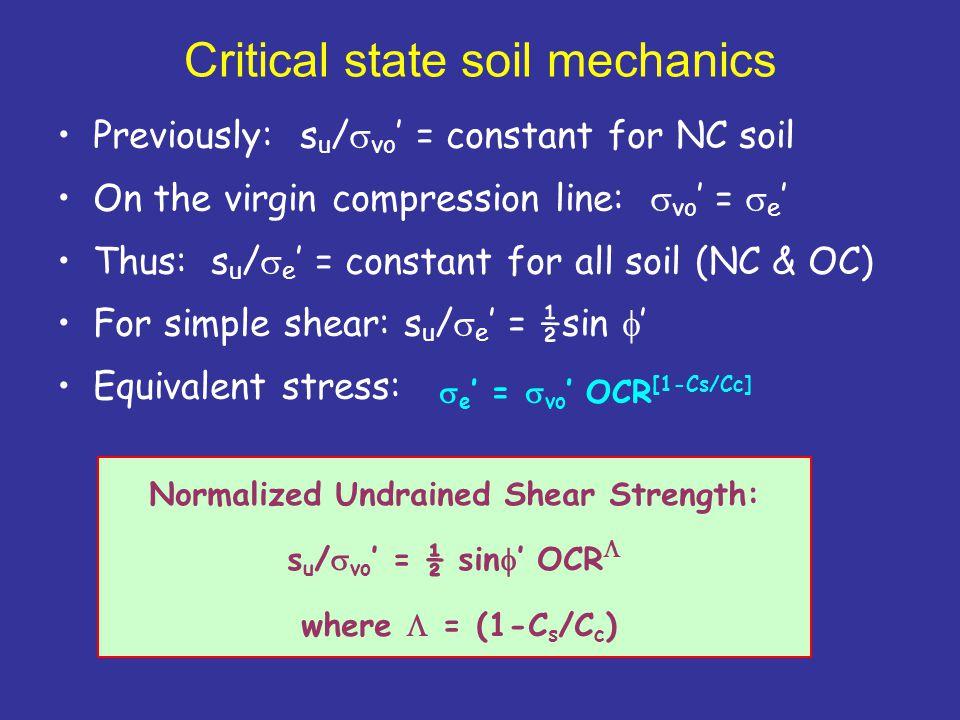Critical state soil mechanics Previously: s u /  vo ' = constant for NC soil On the virgin compression line:  vo ' =  e ' Thus: s u /  e ' = constant for all soil (NC & OC) For simple shear: s u /  e ' = ½sin  ' Equivalent stress: Normalized Undrained Shear Strength: s u /  vo ' = ½ sin  ' OCR  where  = (1-C s /C c )  e ' =  vo ' OCR [1-Cs/Cc]