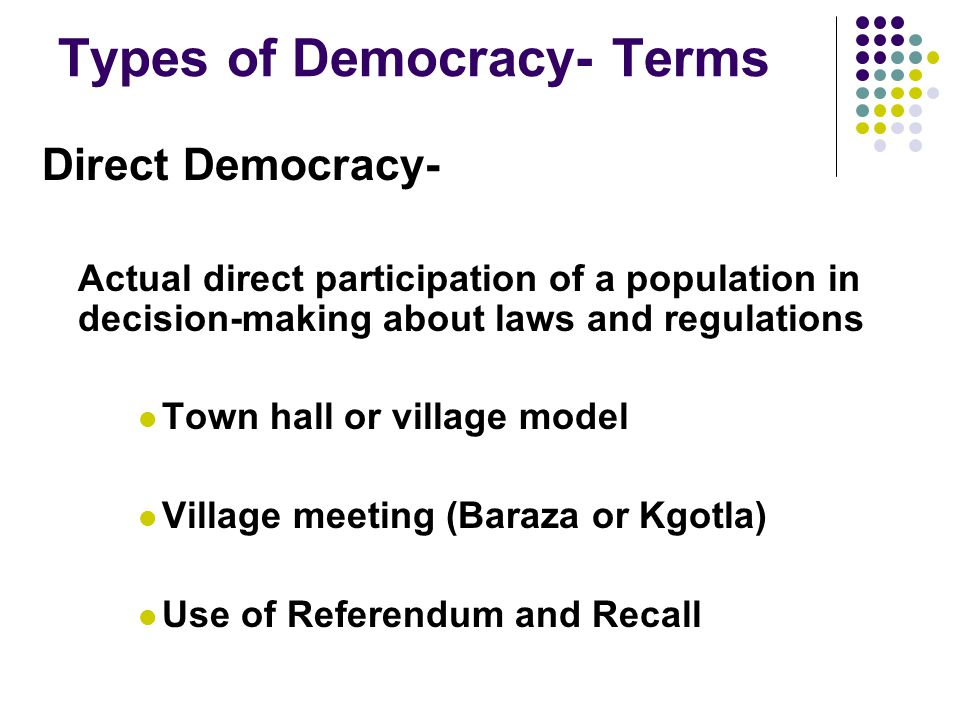 Types of Democracy- Terms Direct Democracy- Actual direct participation of a population in decision-making about laws and regulations Town hall or village model Village meeting (Baraza or Kgotla) Use of Referendum and Recall