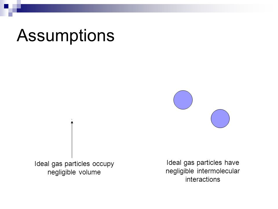 Assumptions Ideal gas particles occupy negligible volume Ideal gas particles have negligible intermolecular interactions