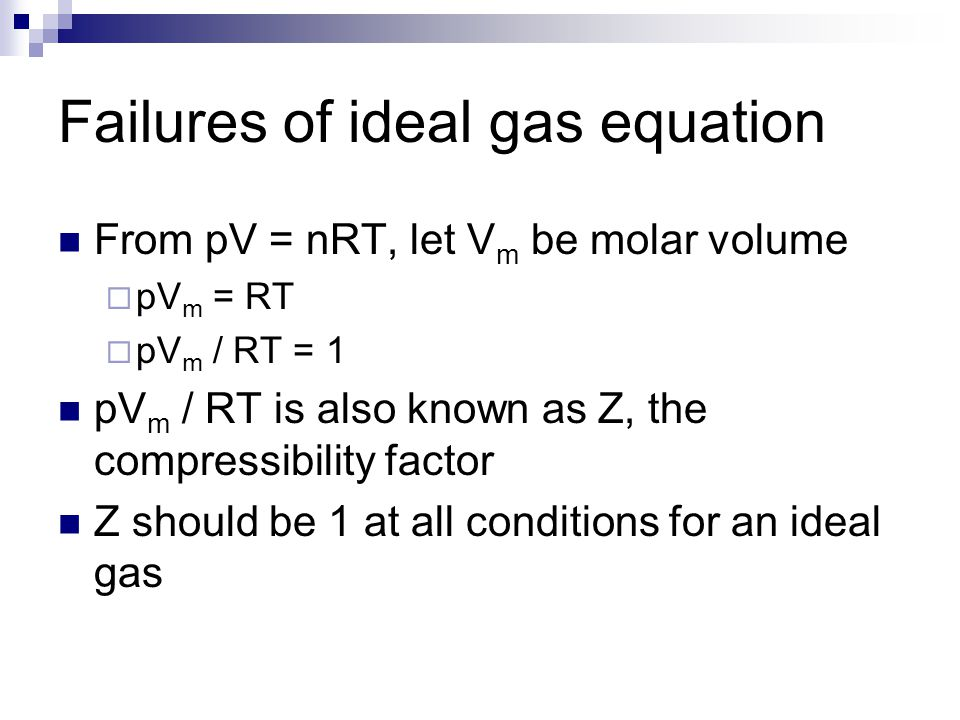 Failures of ideal gas equation From pV = nRT, let V m be molar volume  pV m = RT  pV m / RT = 1 pV m / RT is also known as Z, the compressibility fa