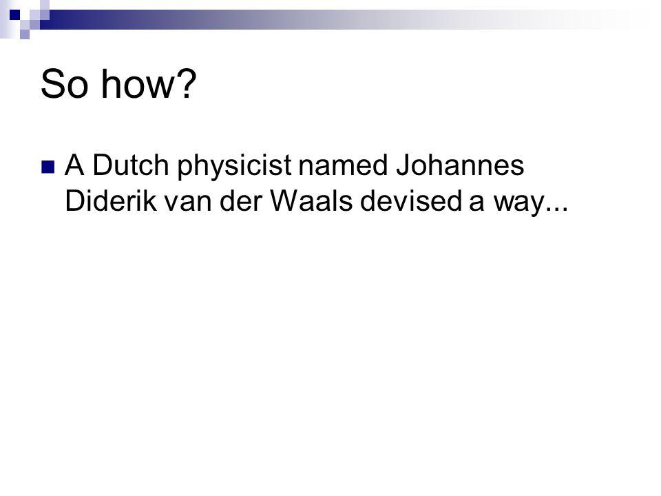 So how? A Dutch physicist named Johannes Diderik van der Waals devised a way...