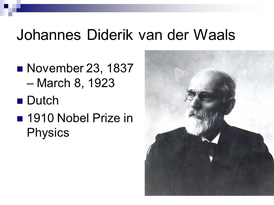 Johannes Diderik van der Waals November 23, 1837 – March 8, 1923 Dutch 1910 Nobel Prize in Physics