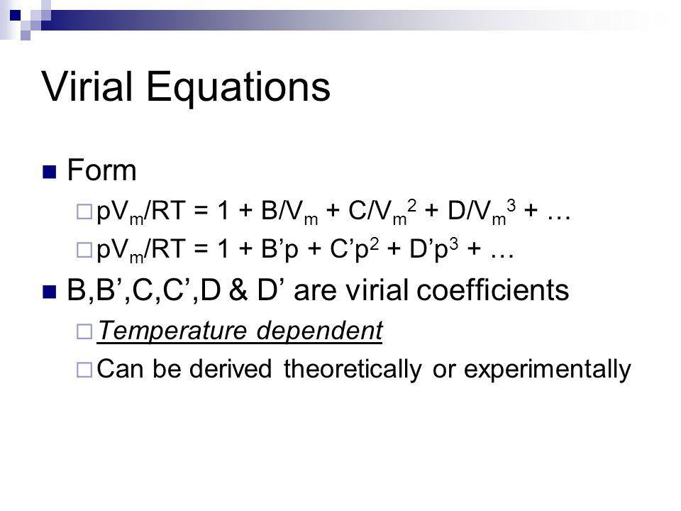 Virial Equations Form  pV m /RT = 1 + B/V m + C/V m 2 + D/V m 3 + …  pV m /RT = 1 + B'p + C'p 2 + D'p 3 + … B,B',C,C',D & D' are virial coefficients