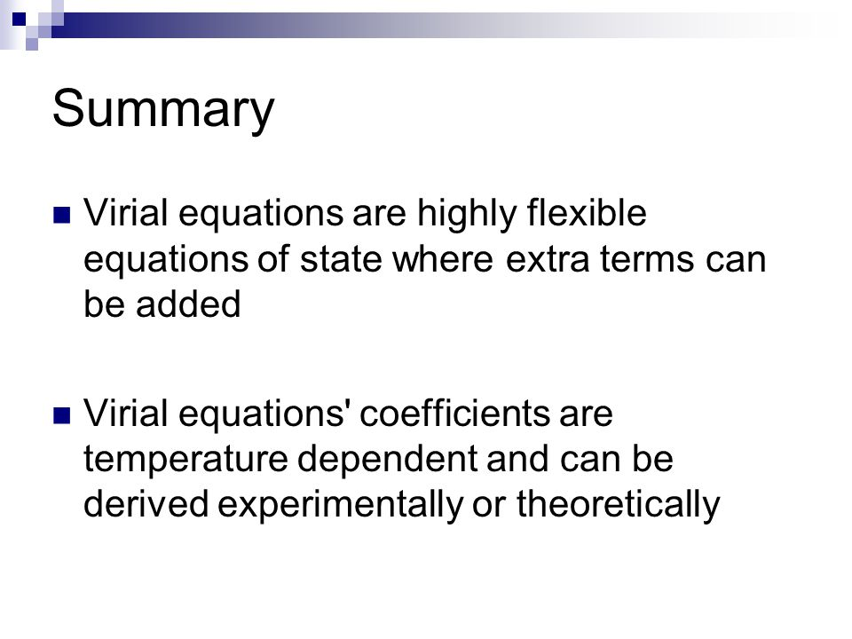 Summary Virial equations are highly flexible equations of state where extra terms can be added Virial equations' coefficients are temperature dependen