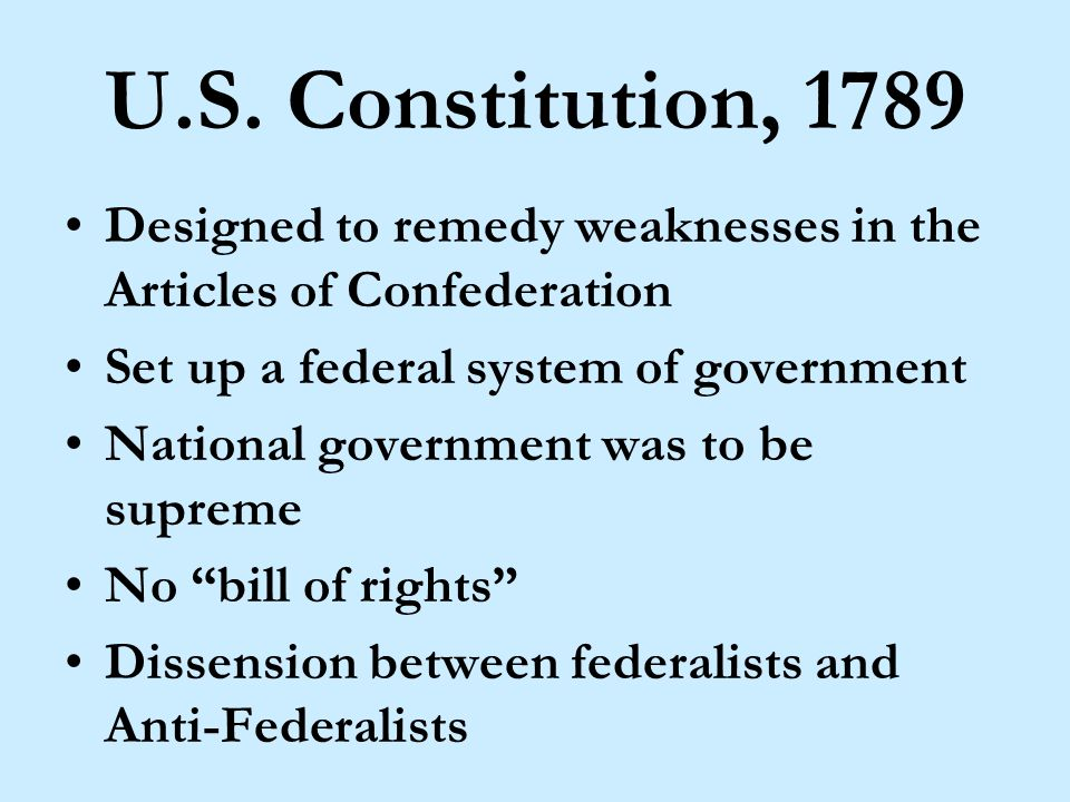 U.S. Constitution, 1789 Designed to remedy weaknesses in the Articles of Confederation Set up a federal system of government National government was t