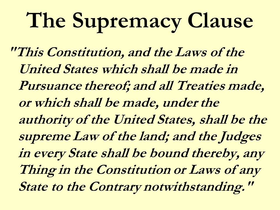 The Supremacy Clause This Constitution, and the Laws of the United States which shall be made in Pursuance thereof; and all Treaties made, or which shall be made, under the authority of the United States, shall be the supreme Law of the land; and the Judges in every State shall be bound thereby, any Thing in the Constitution or Laws of any State to the Contrary notwithstanding.