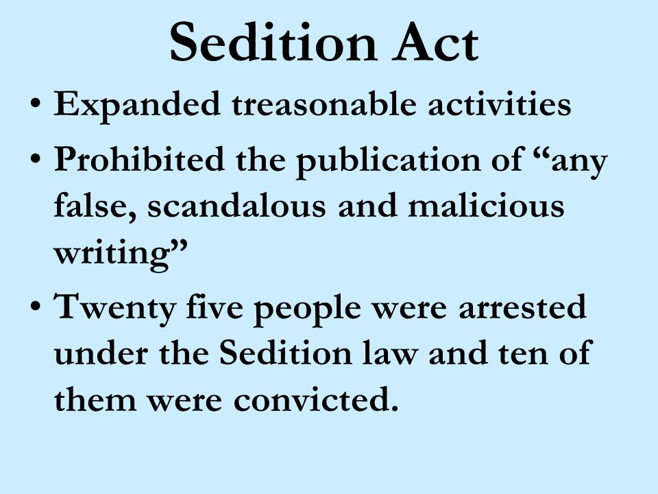 Sedition Act Expanded treasonable activities Prohibited the publication of any false, scandalous and malicious writing Twenty five people were arrested under the Sedition law and ten of them were convicted.
