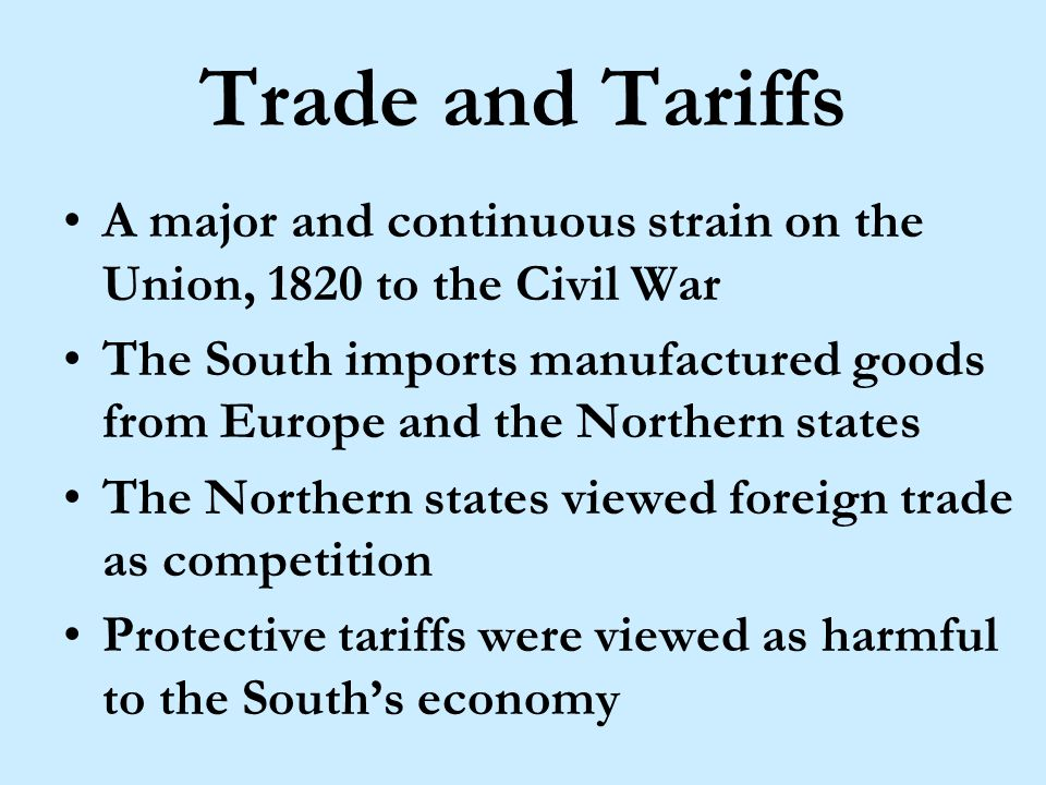 Trade and Tariffs A major and continuous strain on the Union, 1820 to the Civil War The South imports manufactured goods from Europe and the Northern states The Northern states viewed foreign trade as competition Protective tariffs were viewed as harmful to the South's economy