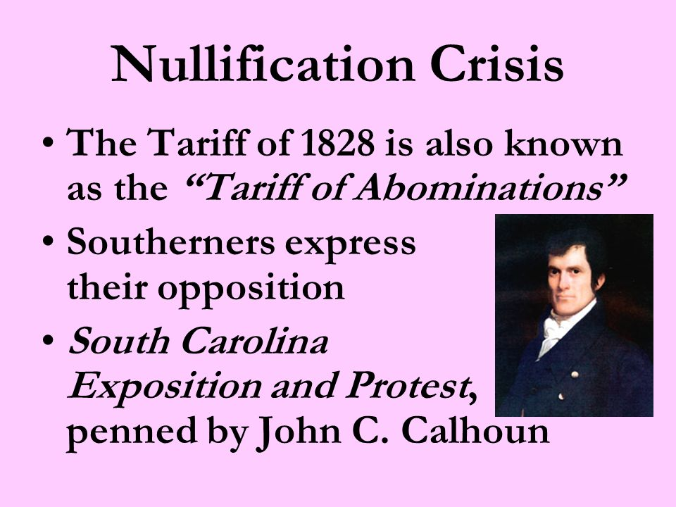 Nullification Crisis The Tariff of 1828 is also known as the Tariff of Abominations Southerners express their opposition South Carolina Exposition and Protest, penned by John C.