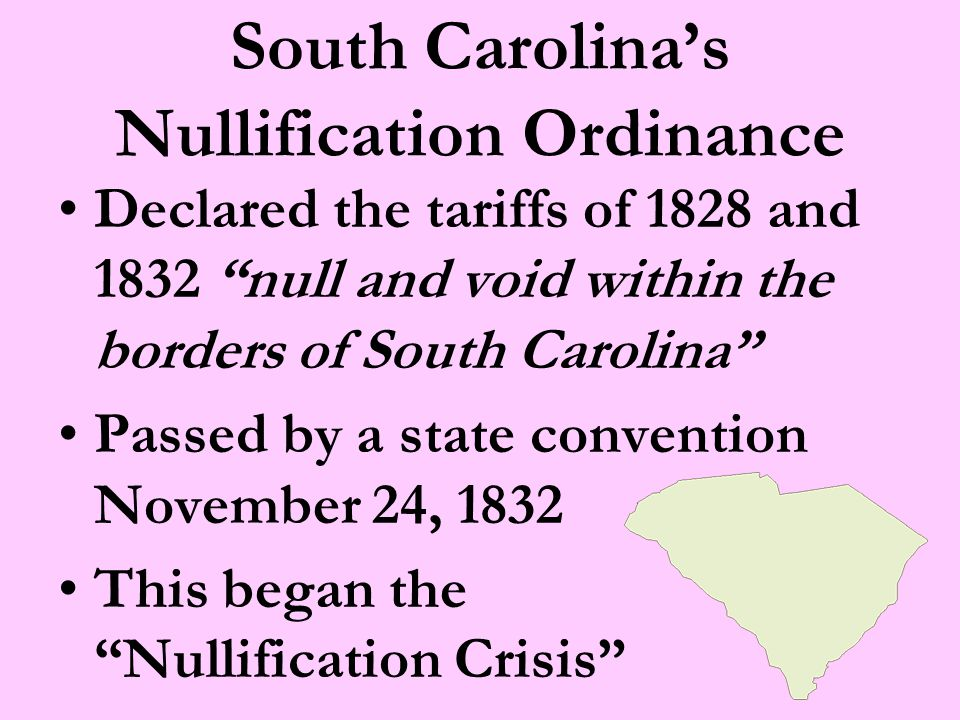 South Carolina's Nullification Ordinance Declared the tariffs of 1828 and 1832 null and void within the borders of South Carolina Passed by a state convention November 24, 1832 This began the Nullification Crisis