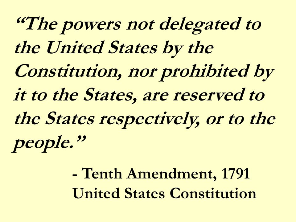 The powers not delegated to the United States by the Constitution, nor prohibited by it to the States, are reserved to the States respectively, or to the people. - Tenth Amendment, 1791 United States Constitution