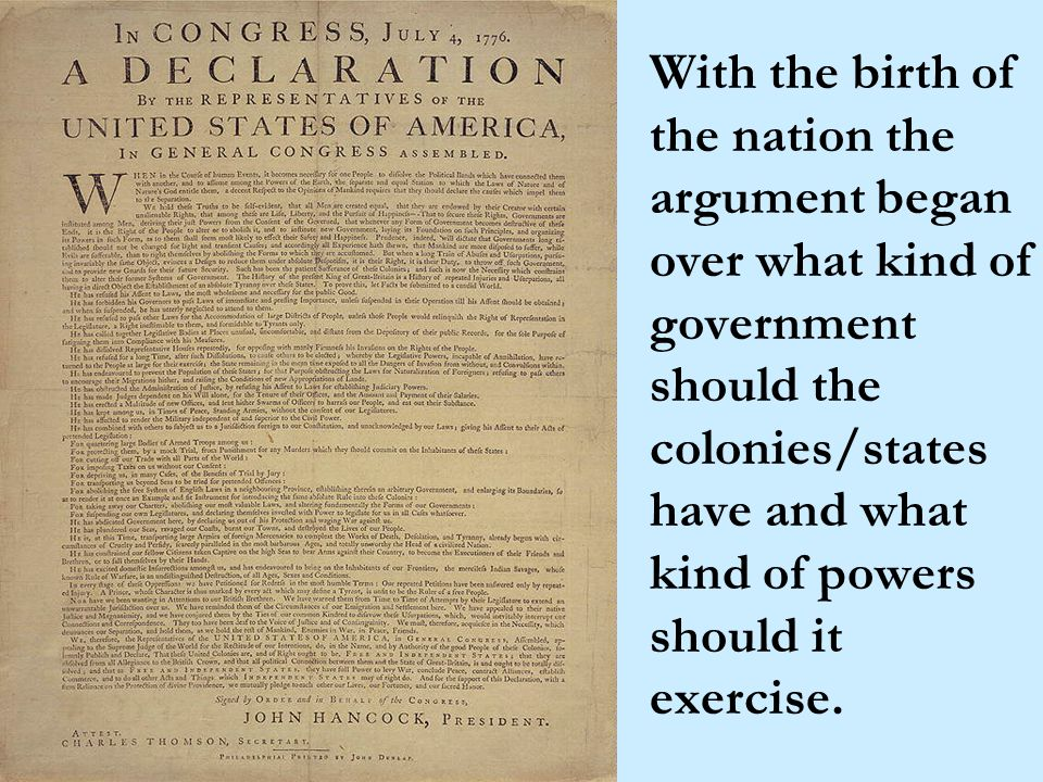 With the birth of the nation the argument began over what kind of government should the colonies/states have and what kind of powers should it exercise.