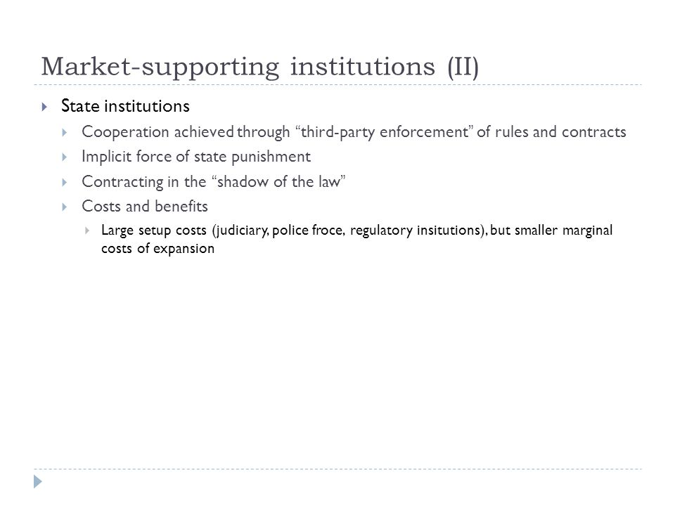Market-supporting institutions (II)  State institutions  Cooperation achieved through third-party enforcement of rules and contracts  Implicit force of state punishment  Contracting in the shadow of the law  Costs and benefits  Large setup costs (judiciary, police froce, regulatory insitutions), but smaller marginal costs of expansion