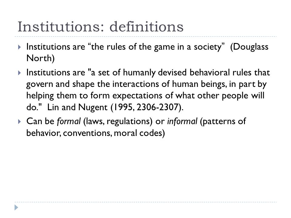 Institutions: definitions  Institutions are the rules of the game in a society (Douglass North)  Institutions are a set of humanly devised behavioral rules that govern and shape the interactions of human beings, in part by helping them to form expectations of what other people will do. Lin and Nugent (1995, 2306-2307).
