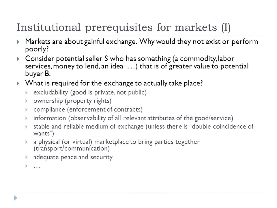 Institutional prerequisites for markets (II)  When these conditions are not met, there are transaction costs  Direct costs of exchange  Costs of disruption of exchange  Costs of opportunistic behavior ( cheating, free riding )  Some types of goods/services more prone to such transaction costs:  markets for credit, insurance, ideas, differentiated goods, public goods  Good (economic) institutions are those that minimize these transaction costs at reasonable cost