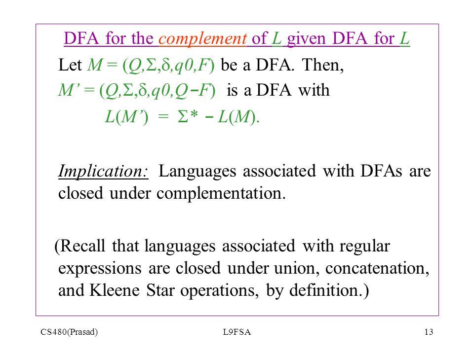 CS480(Prasad)L9FSA13 DFA for the complement of L given DFA for L Let M = (Q, , ,q0,F) be a DFA. Then, M' = (Q, , ,q0,Q - F) is a DFA with L(M') =