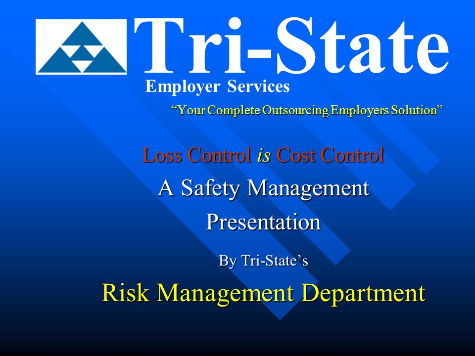 Tri-State Risk Management  Loss Control Services Include: Developing or increasing the effectiveness of safety program elementsDeveloping or increasing the effectiveness of safety program elements –e.g., Company Policies and Procedures, Accident Investigations and self inspectionsInvestigations and self inspections Safety committee roles and activitiesSafety committee roles and activities Early Return to Work Program or Modified / Transitional Duty PositionsEarly Return to Work Program or Modified / Transitional Duty Positions
