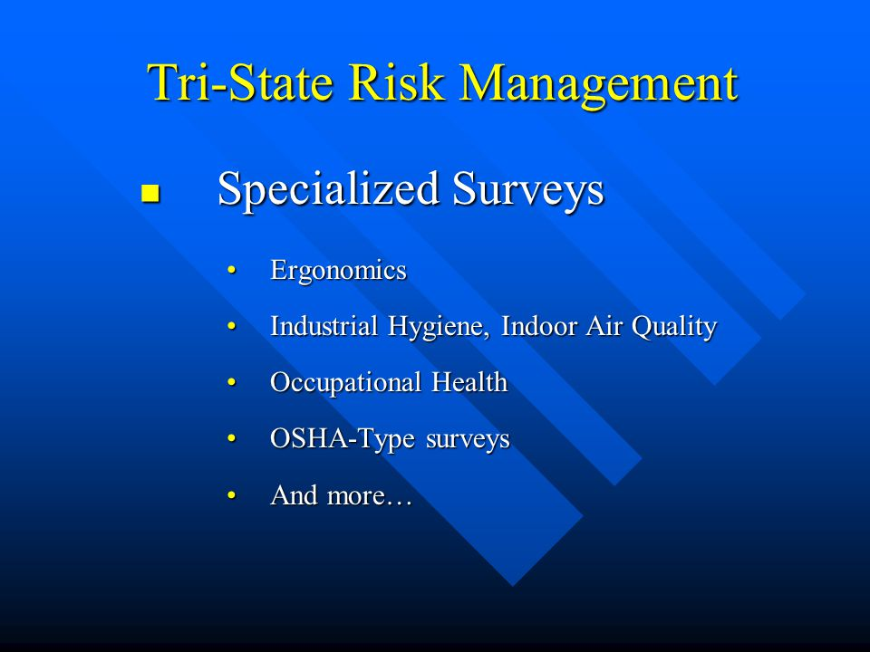 Tri-State Risk Management Tri-State Risk Management Specialized Surveys Specialized Surveys ErgonomicsErgonomics Industrial Hygiene, Indoor Air QualityIndustrial Hygiene, Indoor Air Quality Occupational HealthOccupational Health OSHA-Type surveysOSHA-Type surveys And more…And more…