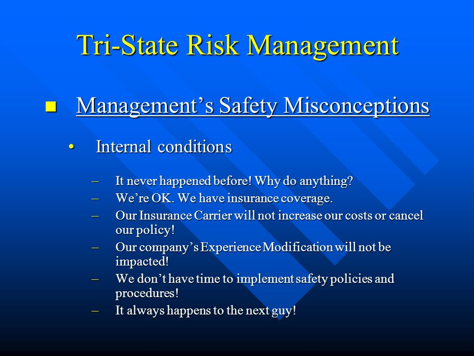 Tri-State Risk Management  Management's Safety Misconceptions (continued…) Production PrioritiesProduction Priorities –No time or manpower to get safety things done –No time for safety meetings; training, etc.
