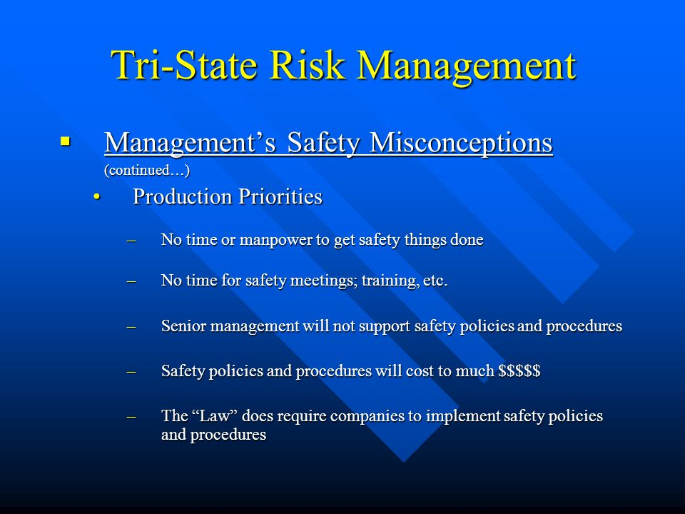 Tri-State Risk Management  Management's Safety Misconceptions (continued…) Production PrioritiesProduction Priorities –No time or manpower to get saf