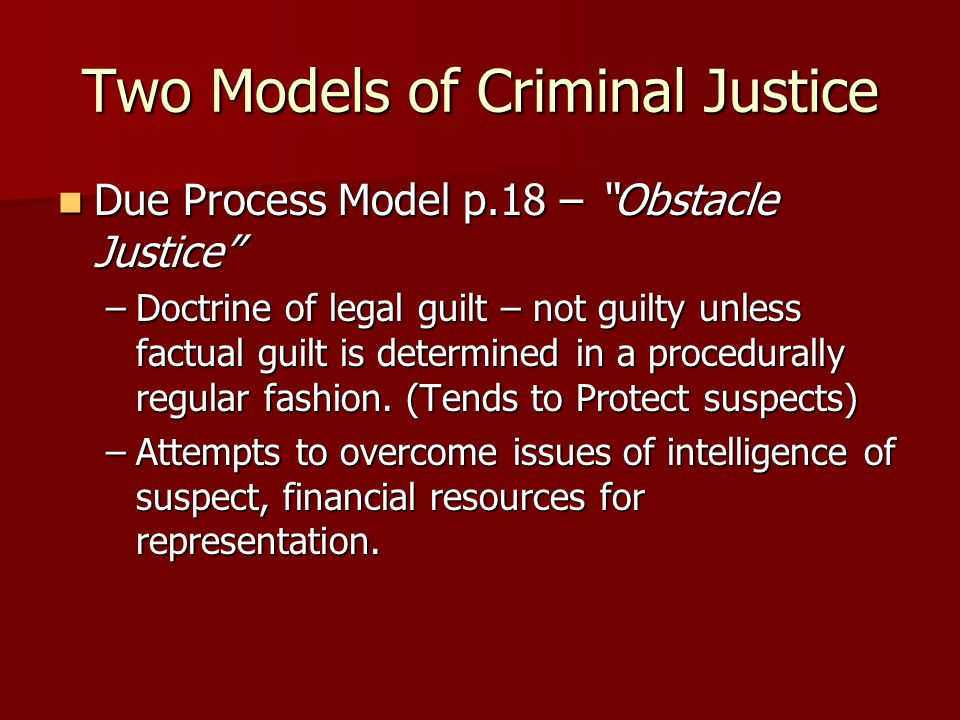 "Two Models of Criminal Justice Due Process Model p.18 – ""Obstacle Justice"" Due Process Model p.18 – ""Obstacle Justice"" –Doctrine of legal guilt – not"