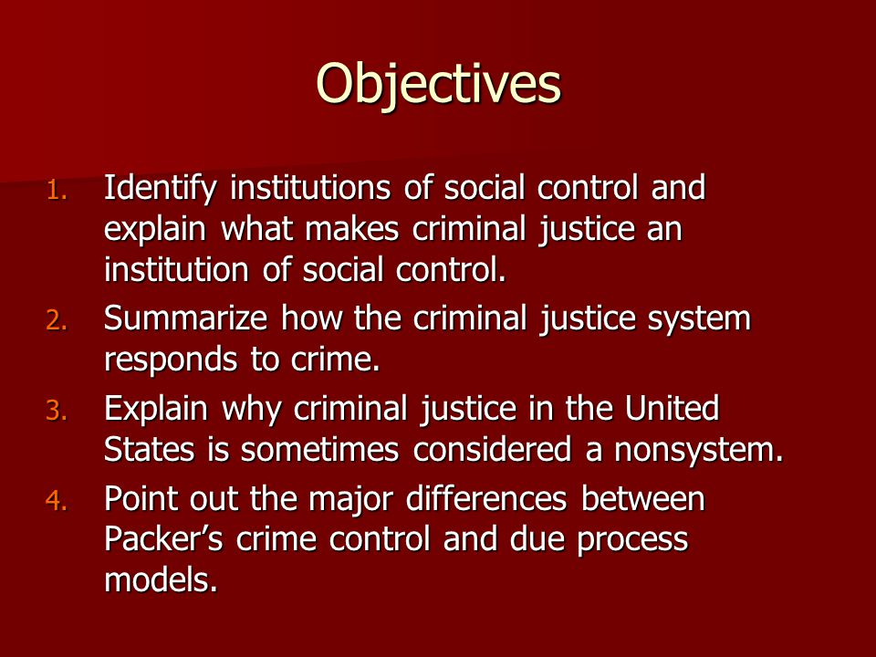 Objectives 1. Identify institutions of social control and explain what makes criminal justice an institution of social control. 2. Summarize how the c
