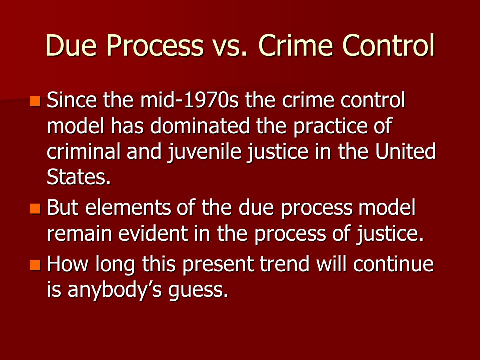 Due Process vs. Crime Control Since the mid-1970s the crime control model has dominated the practice of criminal and juvenile justice in the United St