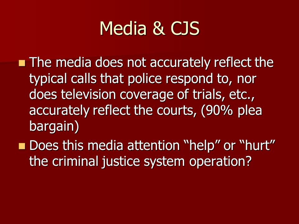 Media & CJS The media does not accurately reflect the typical calls that police respond to, nor does television coverage of trials, etc., accurately r