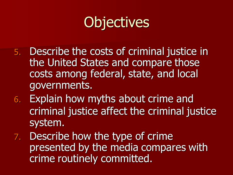 Objectives 5. Describe the costs of criminal justice in the United States and compare those costs among federal, state, and local governments. 6. Expl
