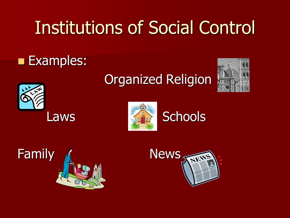 Institutions of Social Control Examples: Examples: Organized Religion LawsSchools Family News