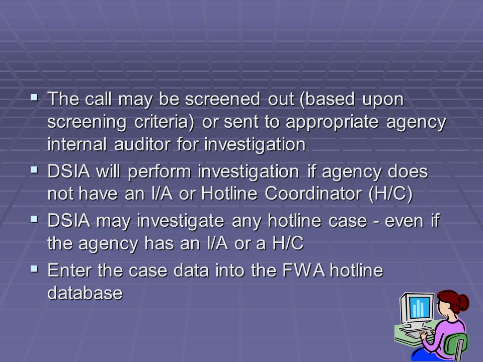  The call may be screened out (based upon screening criteria) or sent to appropriate agency internal auditor for investigation  DSIA will perform investigation if agency does not have an I/A or Hotline Coordinator (H/C)  DSIA may investigate any hotline case - even if the agency has an I/A or a H/C  Enter the case data into the FWA hotline database