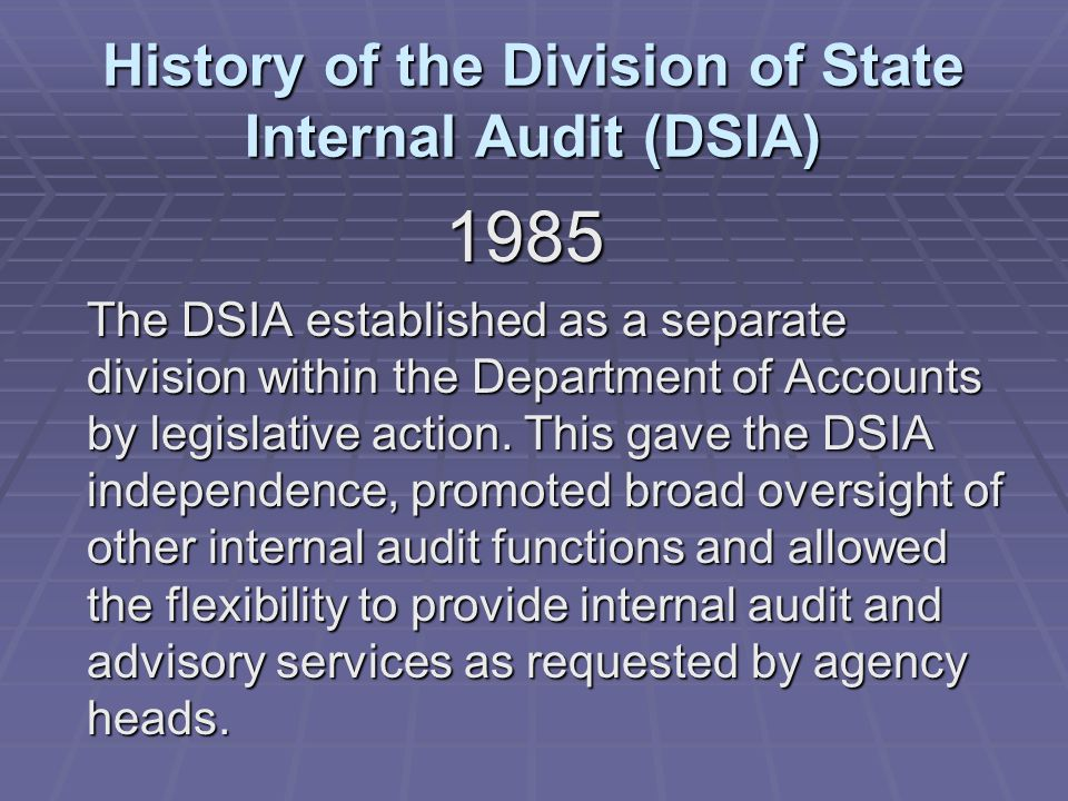History of the Division of State Internal Audit (DSIA) 1985 The DSIA established as a separate division within the Department of Accounts by legislative action.