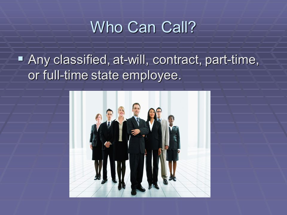 Who Can Call  Any classified, at-will, contract, part-time, or full-time state employee.