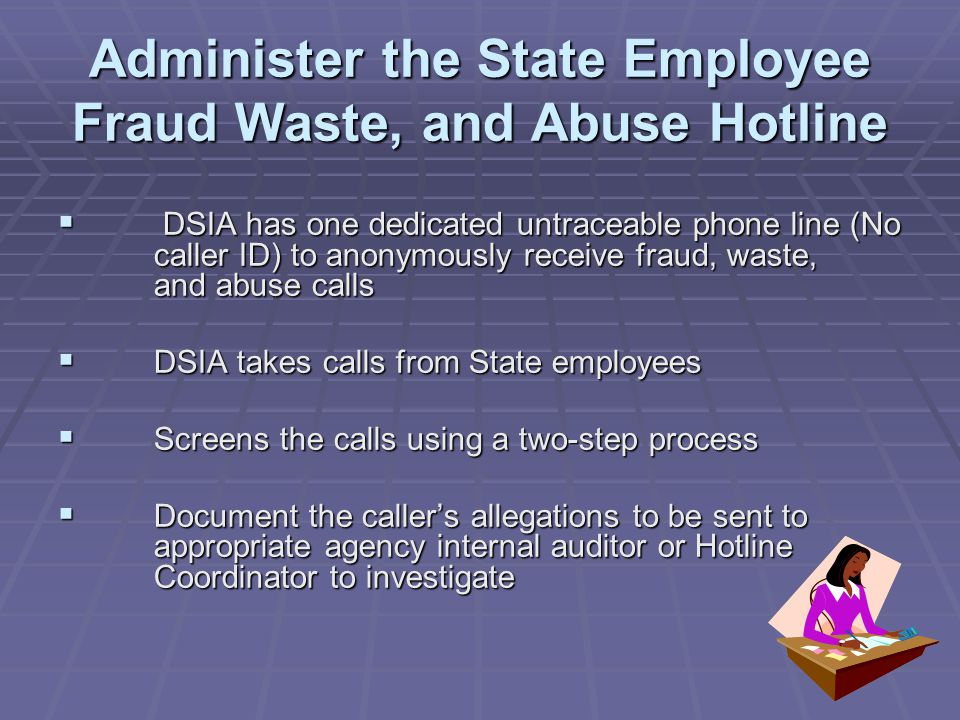 Administer the State Employee Fraud Waste, and Abuse Hotline  DSIA has one dedicated untraceable phone line (No caller ID) to anonymously receive fraud, waste, and abuse calls  DSIA takes calls from State employees  Screens the calls using a two-step process  Document the caller's allegations to be sent to appropriate agency internal auditor or Hotline Coordinator to investigate