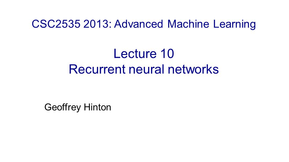 Geoffrey Hinton CSC2535 2013: Advanced Machine Learning Lecture 10 Recurrent neural networks