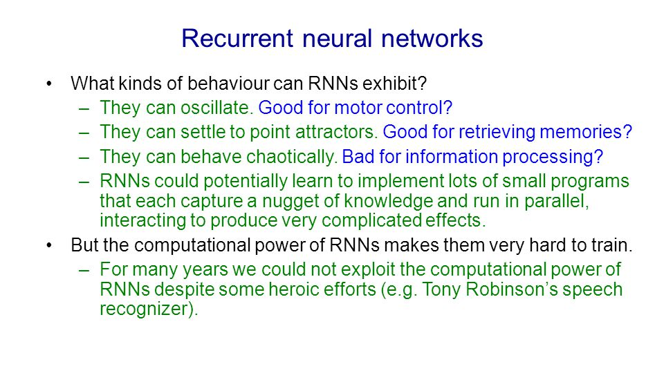 Recurrent neural networks What kinds of behaviour can RNNs exhibit? –They can oscillate. Good for motor control? –They can settle to point attractors.