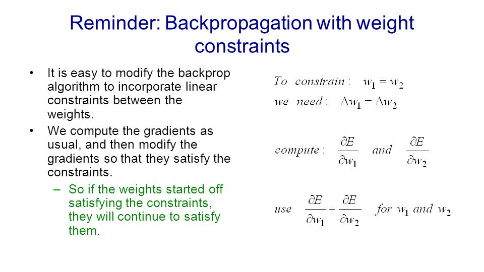 Reminder: Backpropagation with weight constraints It is easy to modify the backprop algorithm to incorporate linear constraints between the weights. W