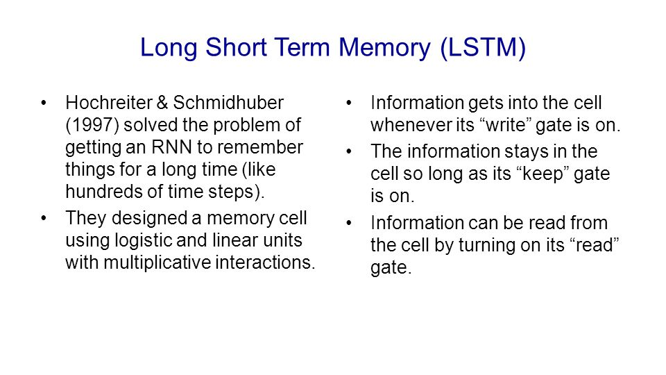 Long Short Term Memory (LSTM) Hochreiter & Schmidhuber (1997) solved the problem of getting an RNN to remember things for a long time (like hundreds o