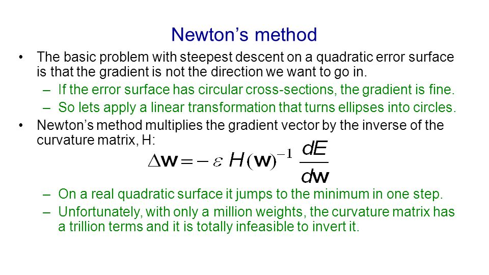 Newton's method The basic problem with steepest descent on a quadratic error surface is that the gradient is not the direction we want to go in. –If t