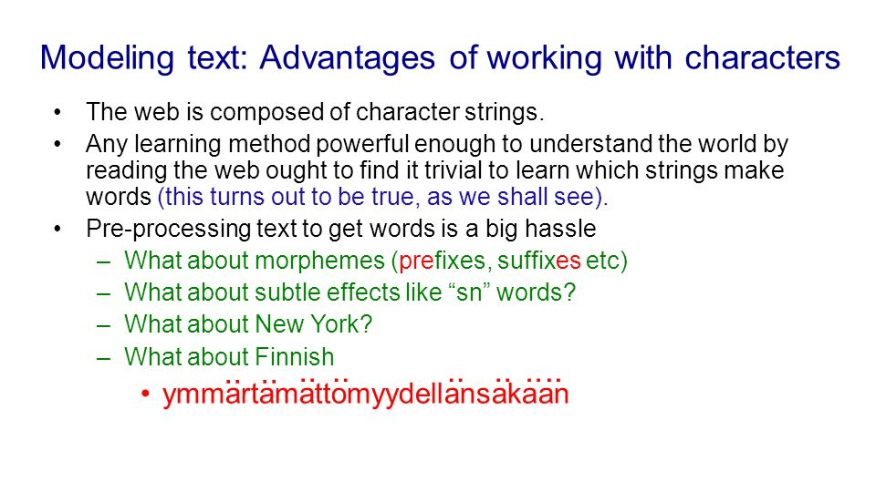 Modeling text: Advantages of working with characters The web is composed of character strings. Any learning method powerful enough to understand the w