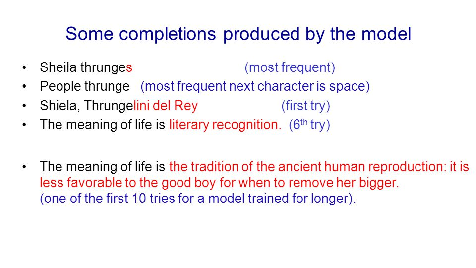 Some completions produced by the model Sheila thrunges (most frequent) People thrunge (most frequent next character is space) Shiela, Thrungelini del