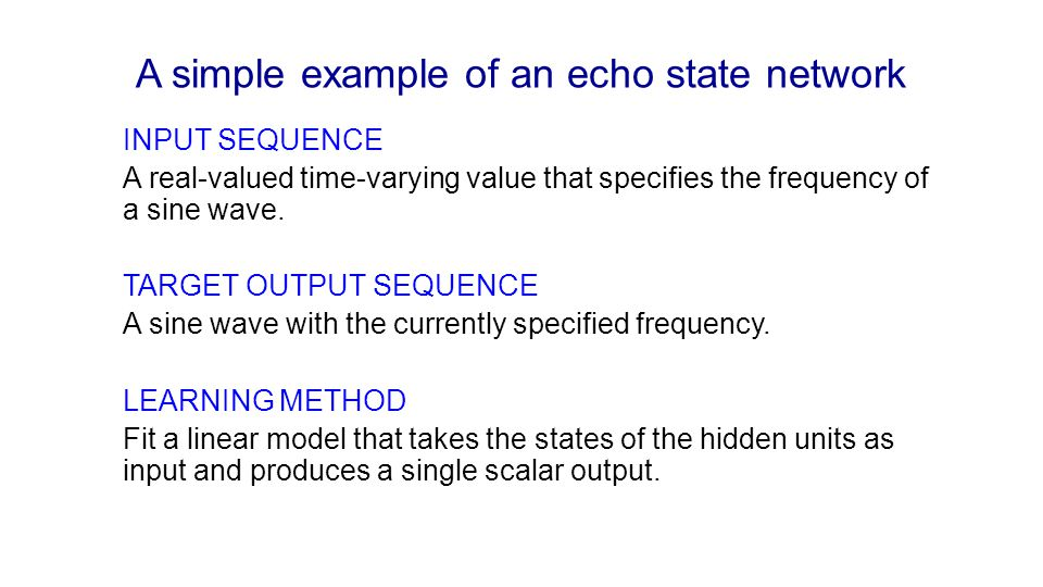 A simple example of an echo state network INPUT SEQUENCE A real-valued time-varying value that specifies the frequency of a sine wave. TARGET OUTPUT S