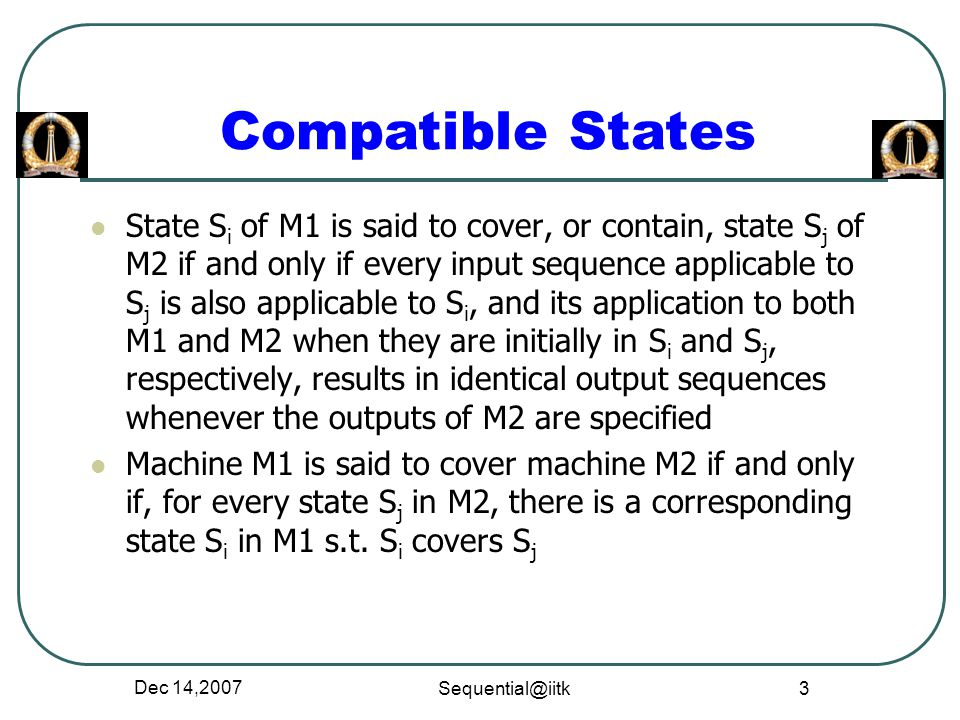 Dec 14,2007 Sequential@iitk 3 State S i of M1 is said to cover, or contain, state S j of M2 if and only if every input sequence applicable to S j is a