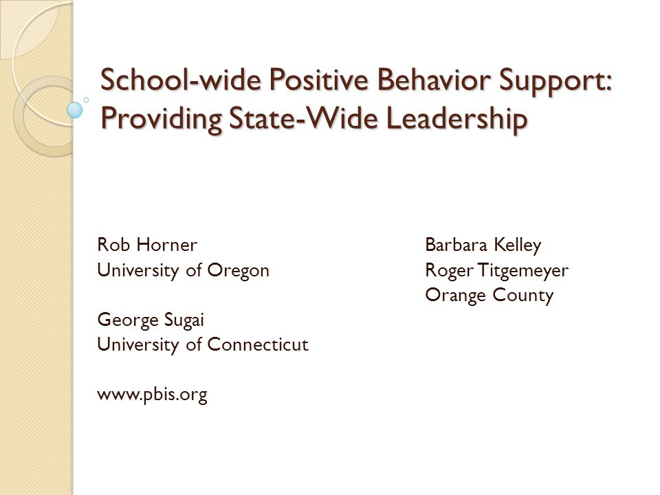 School-wide Positive Behavior Support: Providing State-Wide Leadership Rob HornerBarbara Kelley University of OregonRoger Titgemeyer Orange County George Sugai University of Connecticut www.pbis.org