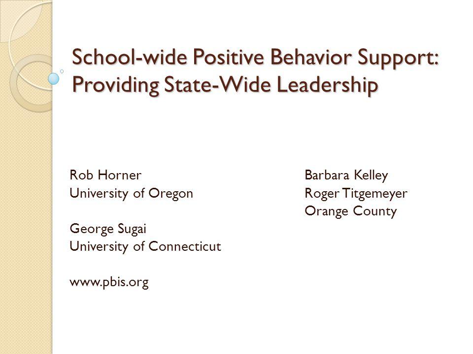 School-wide Positive Behavior Support: Providing State-Wide Leadership Rob HornerBarbara Kelley University of OregonRoger Titgemeyer Orange County George Sugai University of Connecticut www.pbis.org