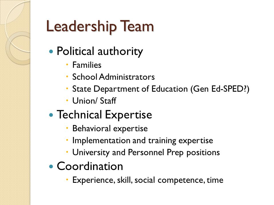 Leadership Team Political authority  Families  School Administrators  State Department of Education (Gen Ed-SPED )  Union/ Staff Technical Expertise  Behavioral expertise  Implementation and training expertise  University and Personnel Prep positions Coordination  Experience, skill, social competence, time