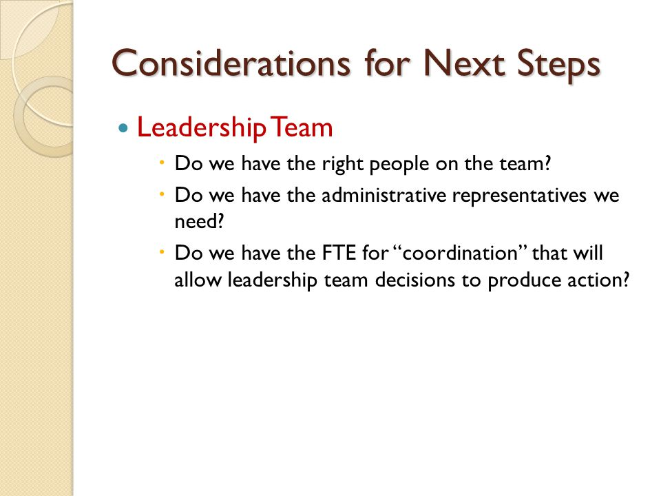Considerations for Next Steps Leadership Team  Do we have the right people on the team.