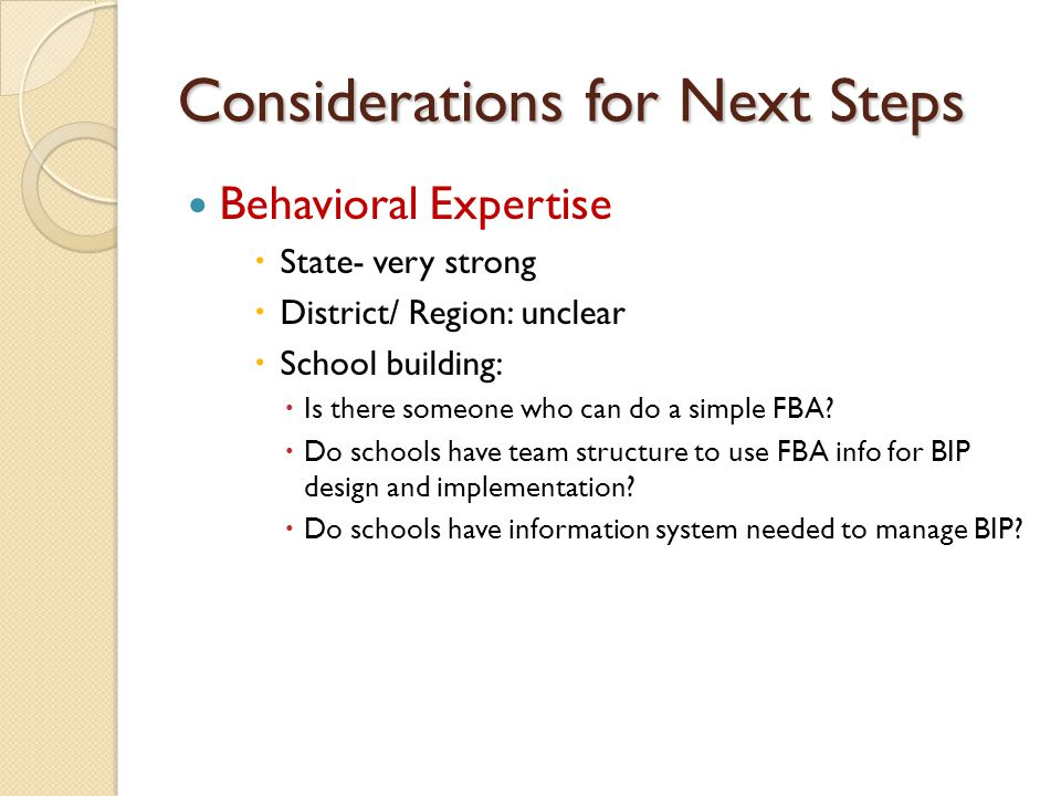 Considerations for Next Steps Behavioral Expertise  State- very strong  District/ Region: unclear  School building:  Is there someone who can do a simple FBA.